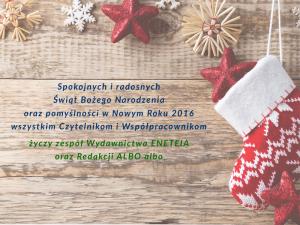 Spokojnych i radosnych Świąt Bożego Narodzenia oraz pomyślności w Nowym Roku 2016 wszystkim Czytelnikom i Współpracownikom życzy zespół Wydawnictwa ENETEIA oraz Redakcji ALBO albo