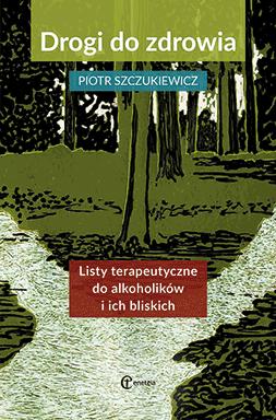 Drogi do zdrowia. Listy terapeutyczne do alkoholików i ich bliskich – Piotr Szczukiewicz