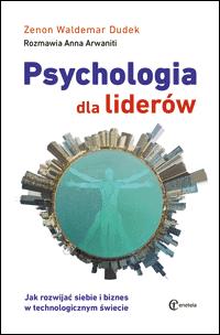 Psychologia dla liderów. Jak rozwijać siebie i biznes w technologicznym świecie - Zenon Waldemar Dudek. Rozmawia Anna Arwaniti